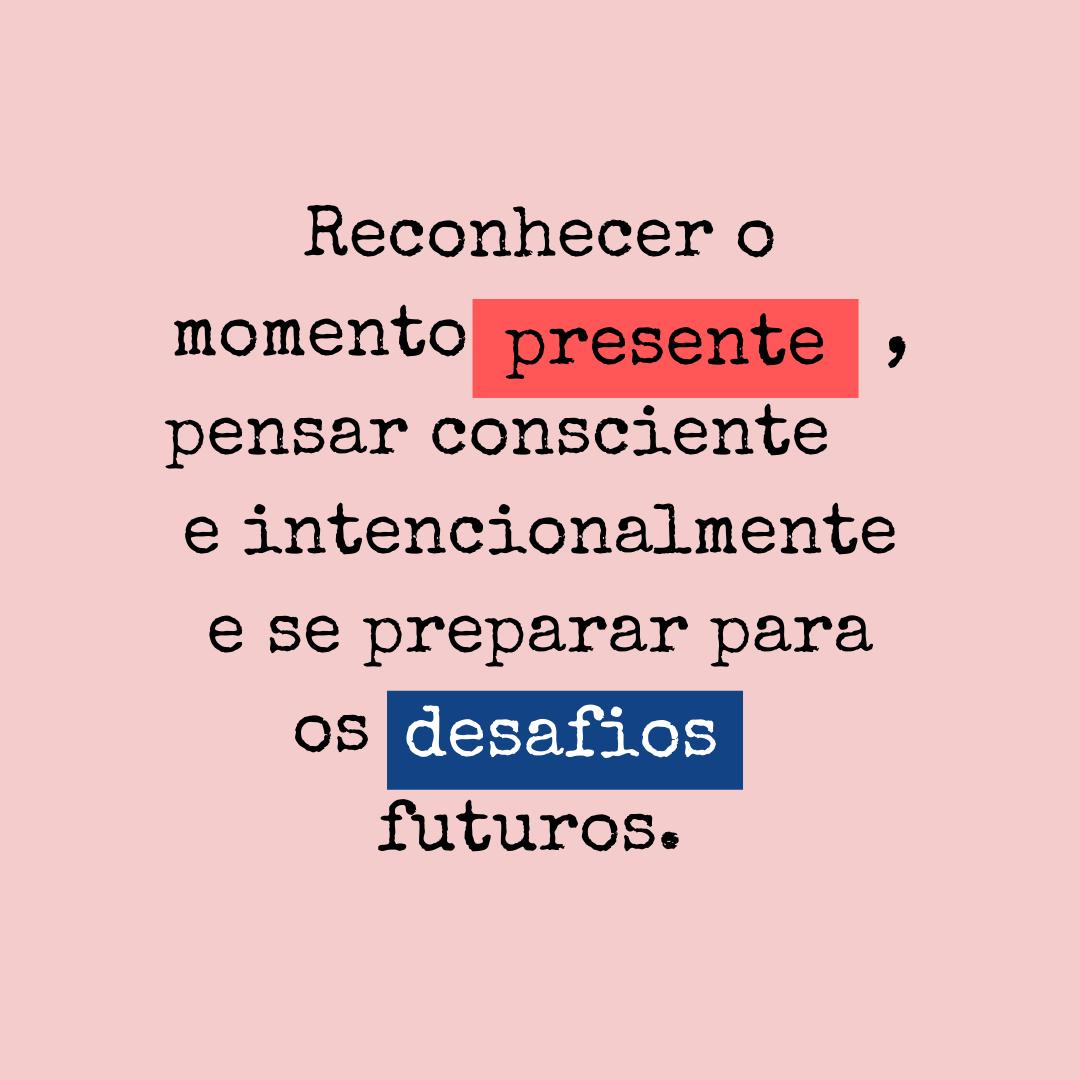 Reconhecer o momento presente, pensar consciente e intencionalmente e se preparar para os desafios futuros.